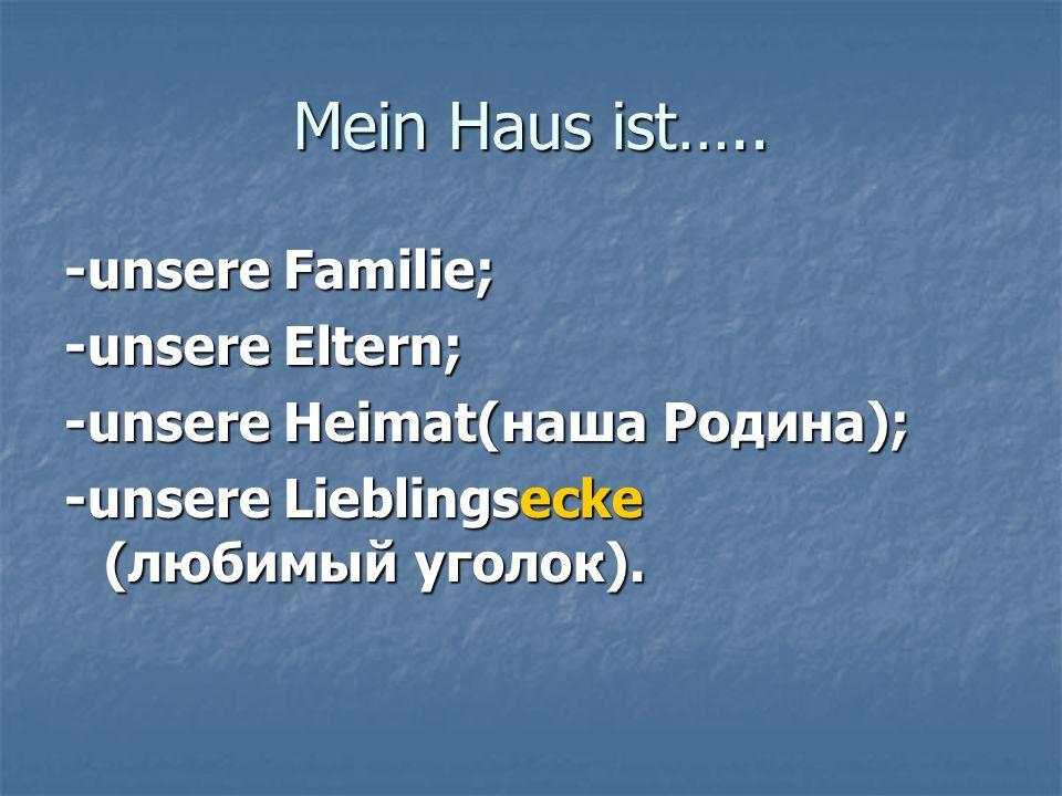Mein Haus ist….. -unsere Familie; -unsere Eltern; -unsere Heimat(наша Родина); -unsere Lieblingsecke (любимый уголок).