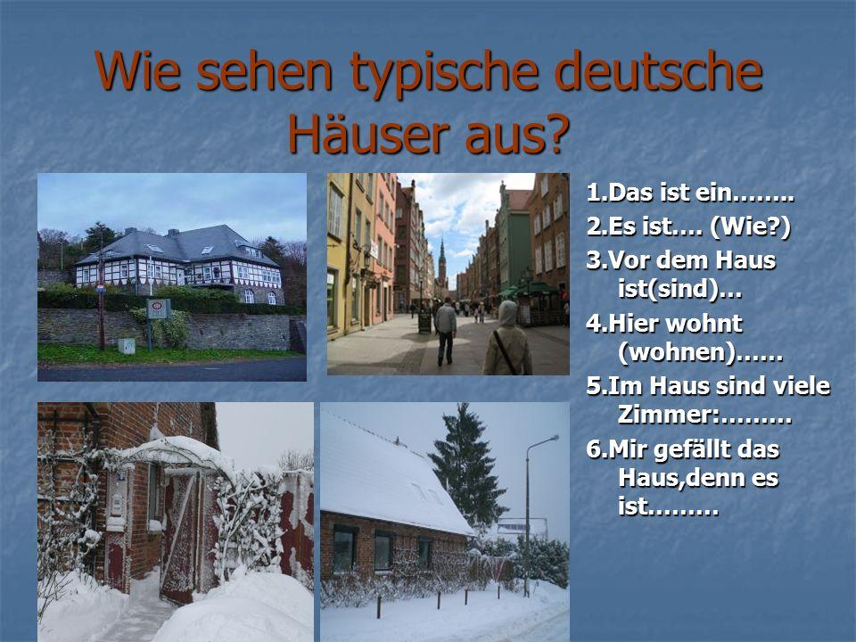 Wie sehen typische deutsche Häuser aus? 1.Das ist ein…….. 2.Es ist…. (Wie?) 3.Vor dem Haus ist(sind)… 4.Hier wohnt (wohnen)…… 5.Im Haus sind viele Zim