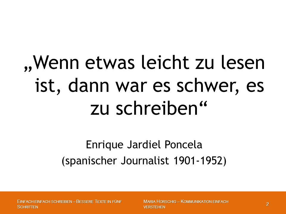 """E INFACH EINFACH SCHREIBEN – B ESSERE T EXTE IN FÜNF S CHRITTEN 2 M ARIA H ORSCHIG – K OMMUNIKATION EINFACH VERSTEHEN 2 """"Wenn etwas leicht zu lesen ist, dann war es schwer, es zu schreiben Enrique Jardiel Poncela (spanischer Journalist 1901-1952)"""