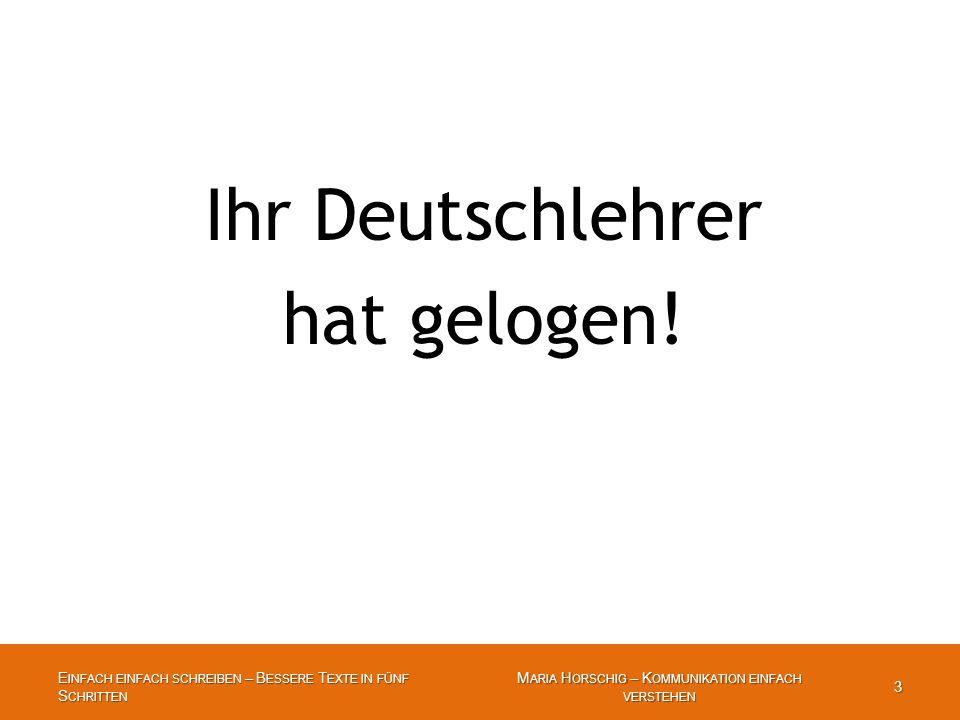 E INFACH EINFACH SCHREIBEN – B ESSERE T EXTE IN FÜNF S CHRITTEN 3 M ARIA H ORSCHIG – K OMMUNIKATION EINFACH VERSTEHEN 3 Ihr Deutschlehrer hat gelogen!