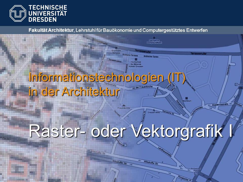 Fakultät Architektur, Lehrstuhl für Bauökonomie und Computergestütztes Entwerfen Informationstechnologien (IT) in der Architektur Raster- oder Vektorgrafik I