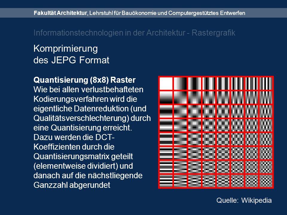 Fakultät Architektur, Lehrstuhl für Bauökonomie und Computergestütztes Entwerfen Informationstechnologien in der Architektur - Rastergrafik Komprimierung des JEPG Format Quantisierung (8x8) Raster Wie bei allen verlustbehafteten Kodierungsverfahren wird die eigentliche Datenreduktion (und Qualitätsverschlechterung) durch eine Quantisierung erreicht.