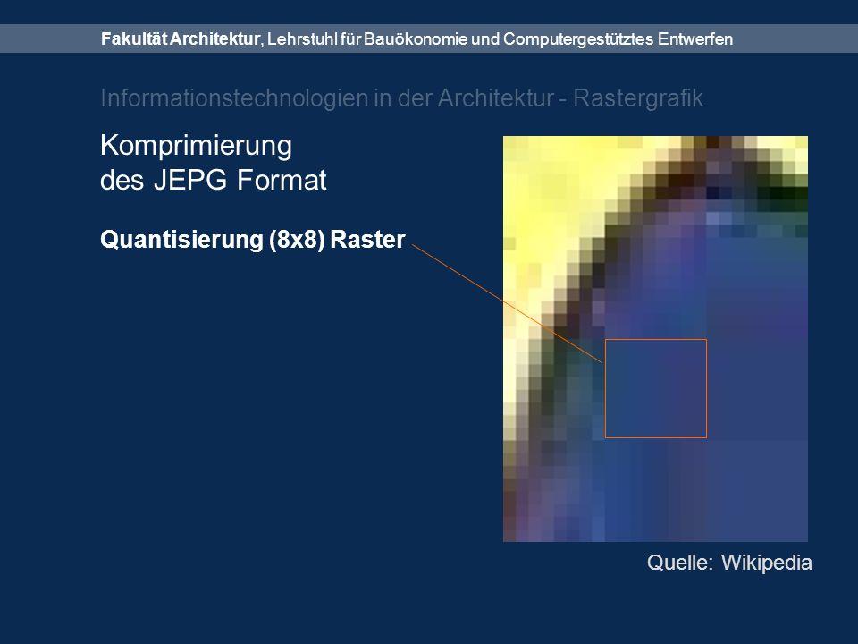 Fakultät Architektur, Lehrstuhl für Bauökonomie und Computergestütztes Entwerfen Informationstechnologien in der Architektur - Rastergrafik Komprimierung des JEPG Format Quantisierung (8x8) Raster Quelle: Wikipedia