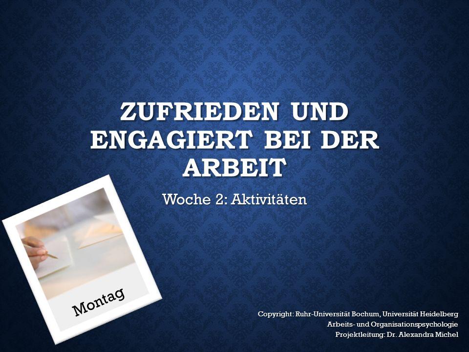 ZUFRIEDEN UND ENGAGIERT BEI DER ARBEIT Woche 2: Aktivitäten Copyright: Ruhr-Universität Bochum, Universität Heidelberg Arbeits- und Organisationspsychologie Projektleitung: Dr.