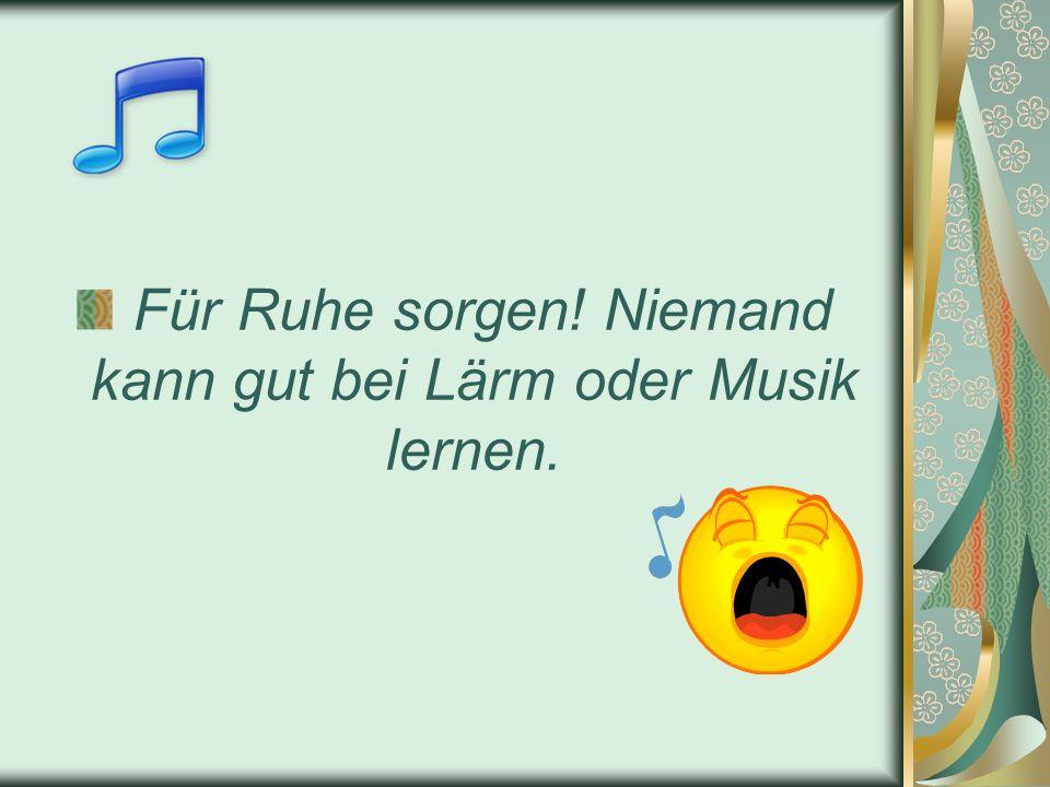 Für Ruhe sorgen! Niemand kann gut bei Lärm oder Musik lernen.