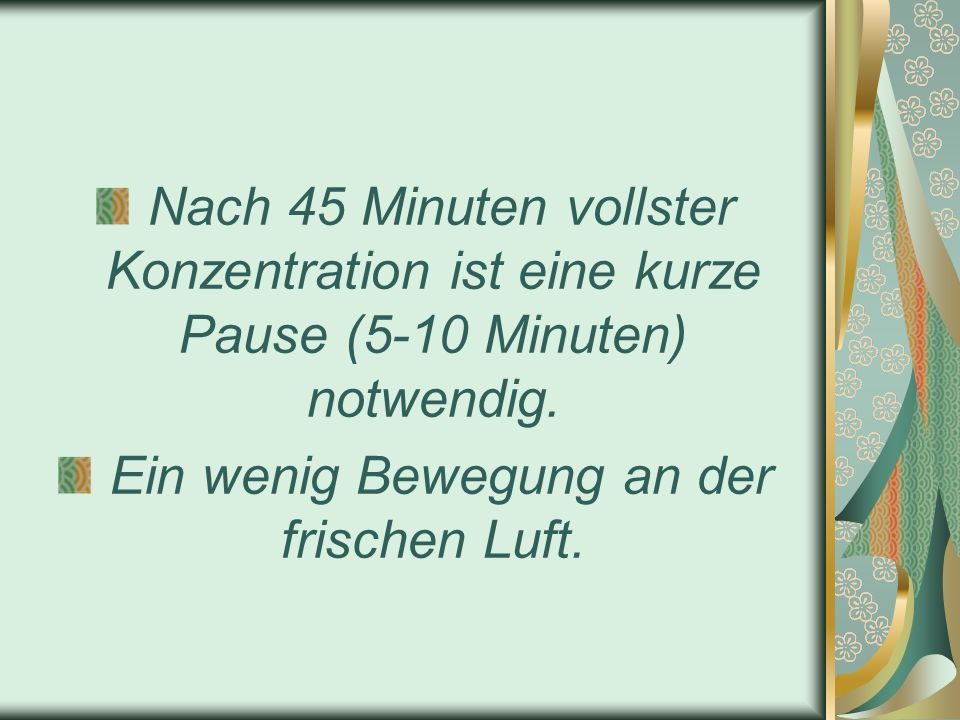 Nach 45 Minuten vollster Konzentration ist eine kurze Pause (5-10 Minuten) notwendig. Ein wenig Bewegung an der frischen Luft.