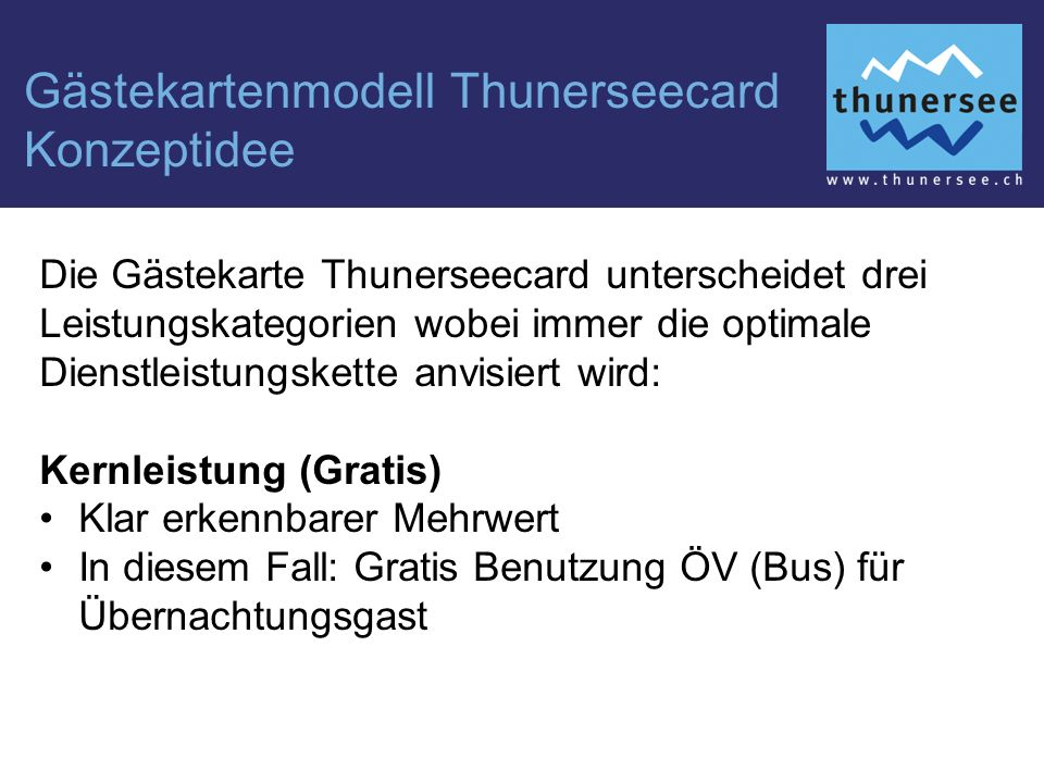 Gästekartenmodell Thunerseecard Konzeptidee Die Gästekarte Thunerseecard unterscheidet drei Leistungskategorien wobei immer die optimale Dienstleistungskette anvisiert wird: Kernleistung (Gratis) Klar erkennbarer Mehrwert In diesem Fall: Gratis Benutzung ÖV (Bus) für Übernachtungsgast