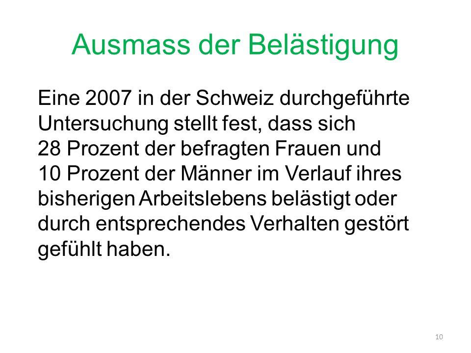 Ausmass der Belästigung Eine 2007 in der Schweiz durchgeführte Untersuchung stellt fest, dass sich 28 Prozent der befragten Frauen und 10 Prozent der Männer im Verlauf ihres bisherigen Arbeitslebens belästigt oder durch entsprechendes Verhalten gestört gefühlt haben.