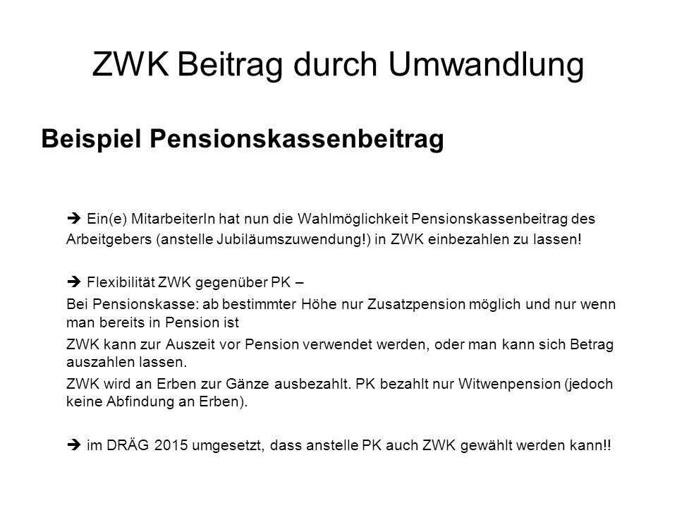 ZWK Beitrag durch Umwandlung Beispiel Pensionskassenbeitrag  Ein(e) MitarbeiterIn hat nun die Wahlmöglichkeit Pensionskassenbeitrag des Arbeitgebers (anstelle Jubiläumszuwendung!) in ZWK einbezahlen zu lassen.