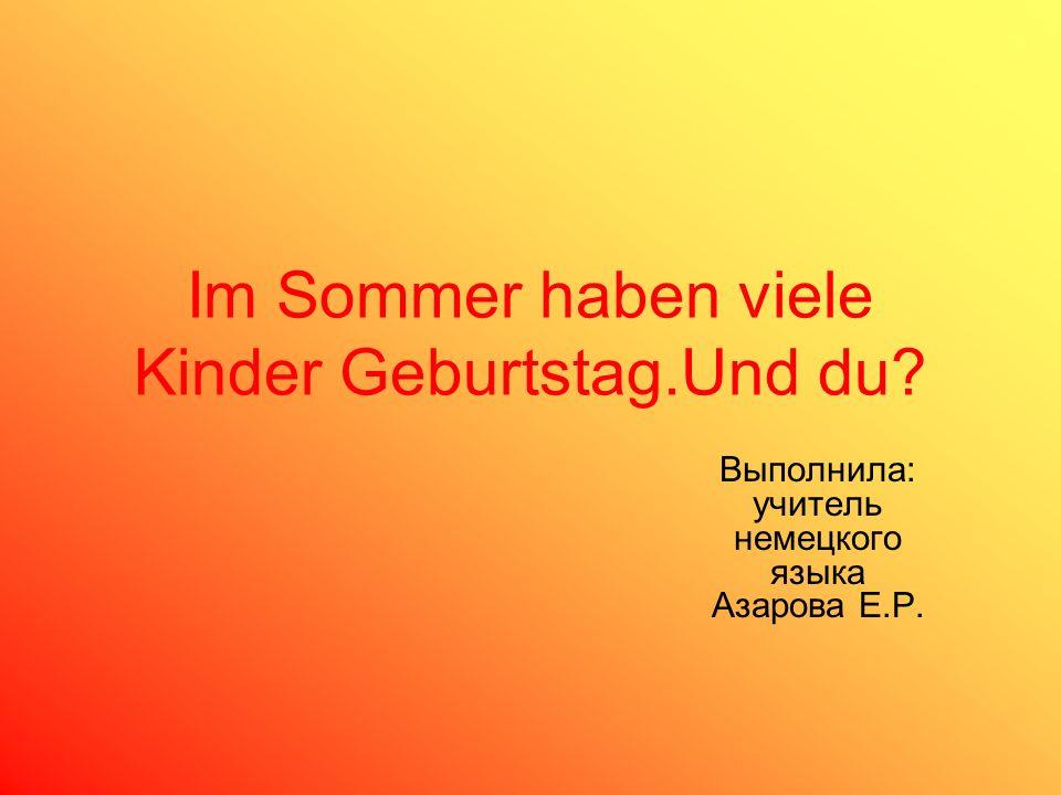 Im Sommer haben viele Kinder Geburtstag.Und du? Выполнила: учитель немецкого языка Азарова Е.Р.
