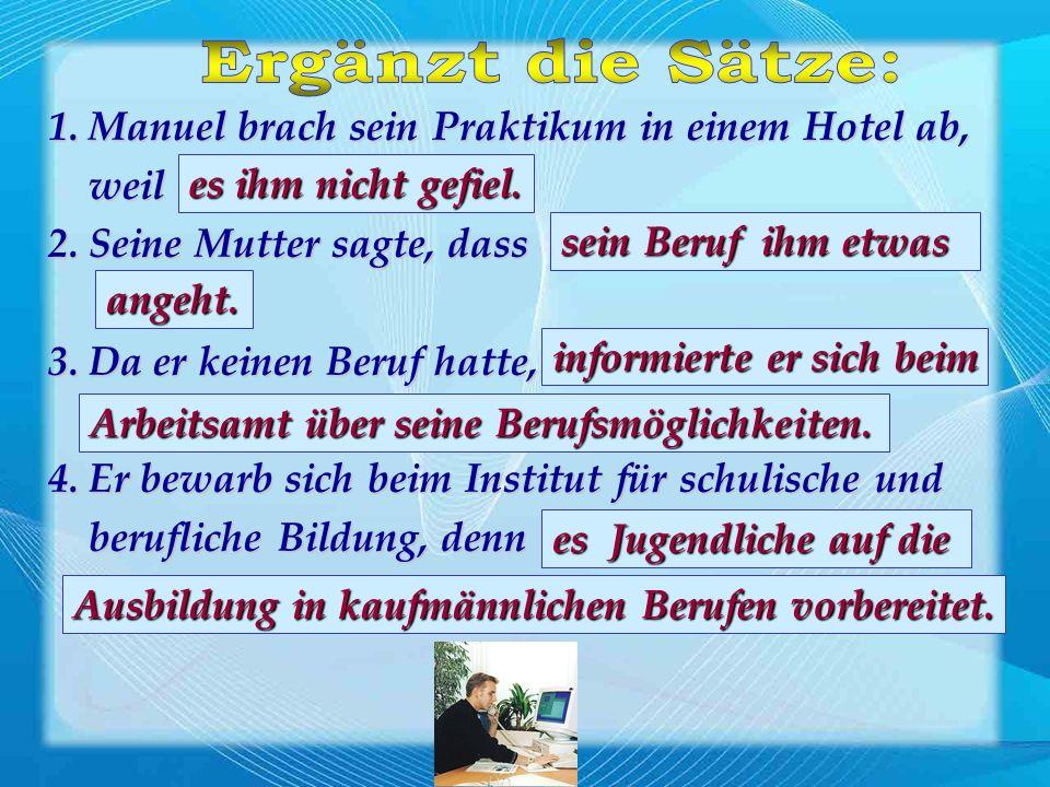 1. Manuel brach sein Praktikum in einem Hotel ab, weil....