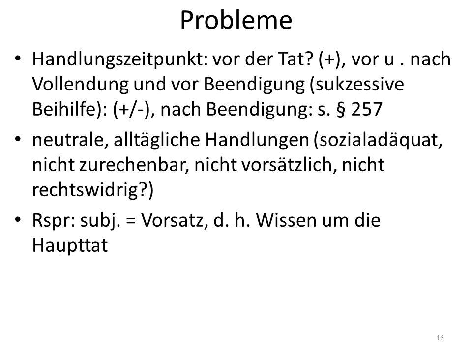 Probleme Handlungszeitpunkt: vor der Tat? (+), vor u. nach Vollendung und vor Beendigung (sukzessive Beihilfe): (+/-), nach Beendigung: s. § 257 neutr