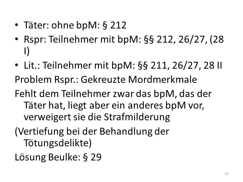 Täter: ohne bpM: § 212 Rspr: Teilnehmer mit bpM: §§ 212, 26/27, (28 I) Lit.: Teilnehmer mit bpM: §§ 211, 26/27, 28 II Problem Rspr.: Gekreuzte Mordmer