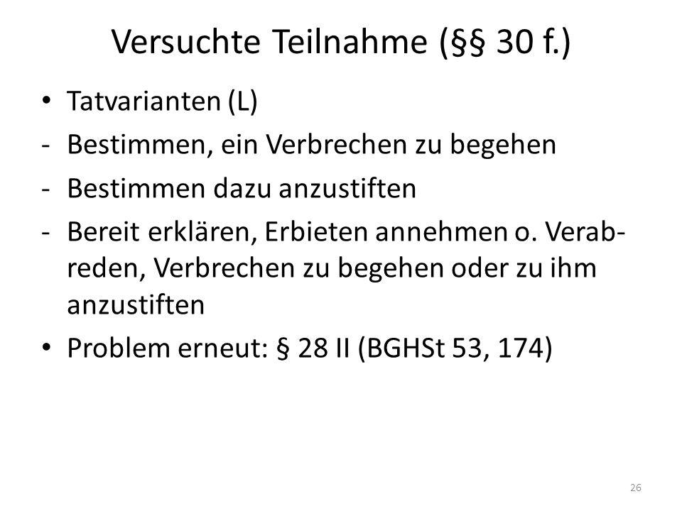 Versuchte Teilnahme (§§ 30 f.) Tatvarianten (L) -Bestimmen, ein Verbrechen zu begehen -Bestimmen dazu anzustiften -Bereit erklären, Erbieten annehmen