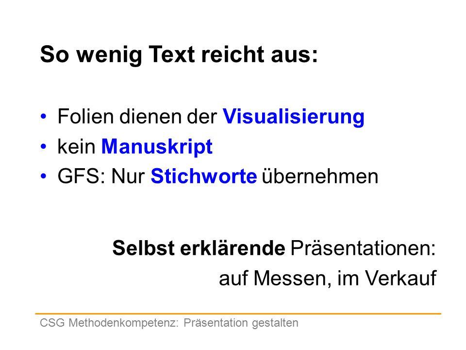 So wenig Text reicht aus: Folien dienen der Visualisierung kein Manuskript GFS: Nur Stichworte übernehmen CSG Methodenkompetenz: Präsentation gestalten Selbst erklärende Präsentationen: auf Messen, im Verkauf