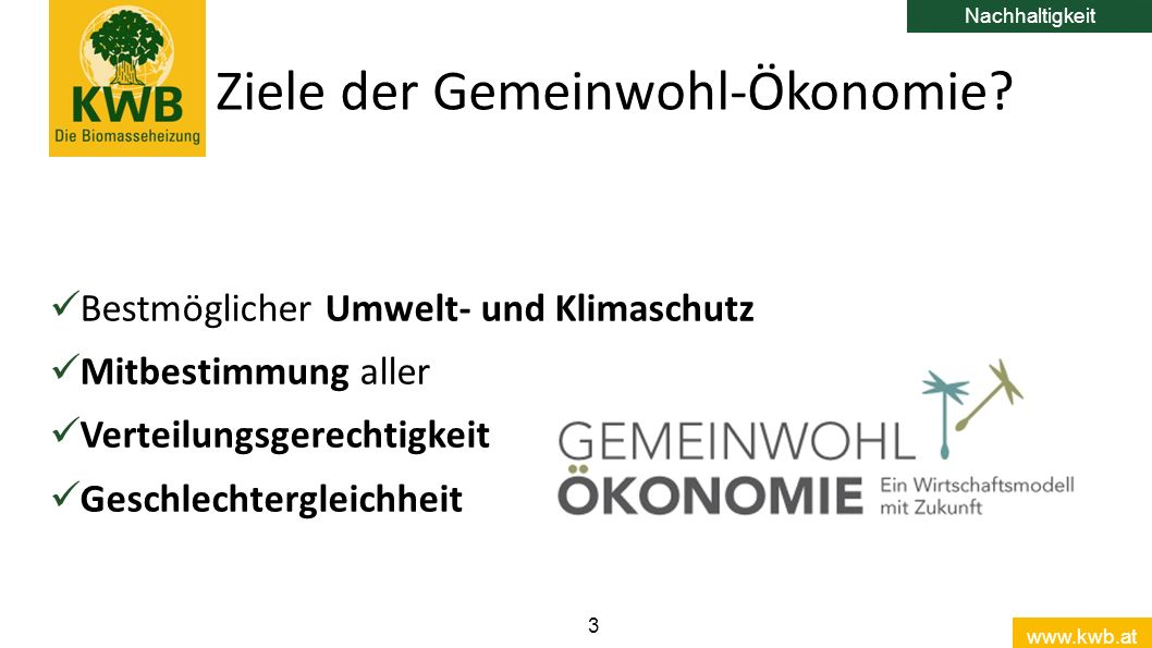 www.kwb.at 3 Bestmöglicher Umwelt- und Klimaschutz Mitbestimmung aller Verteilungsgerechtigkeit Geschlechtergleichheit Ziele der Gemeinwohl-Ökonomie.