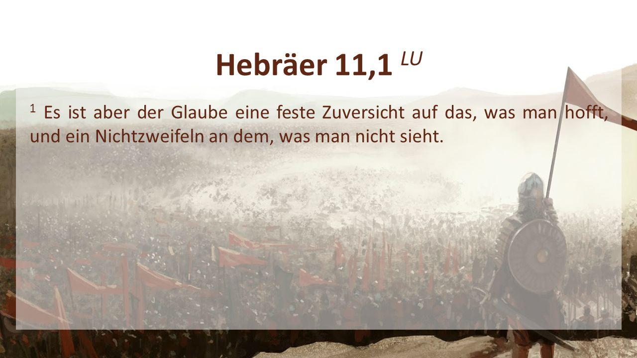 Hebräer 11,1 LU 1 Es ist aber der Glaube eine feste Zuversicht auf das, was man hofft, und ein Nichtzweifeln an dem, was man nicht sieht.