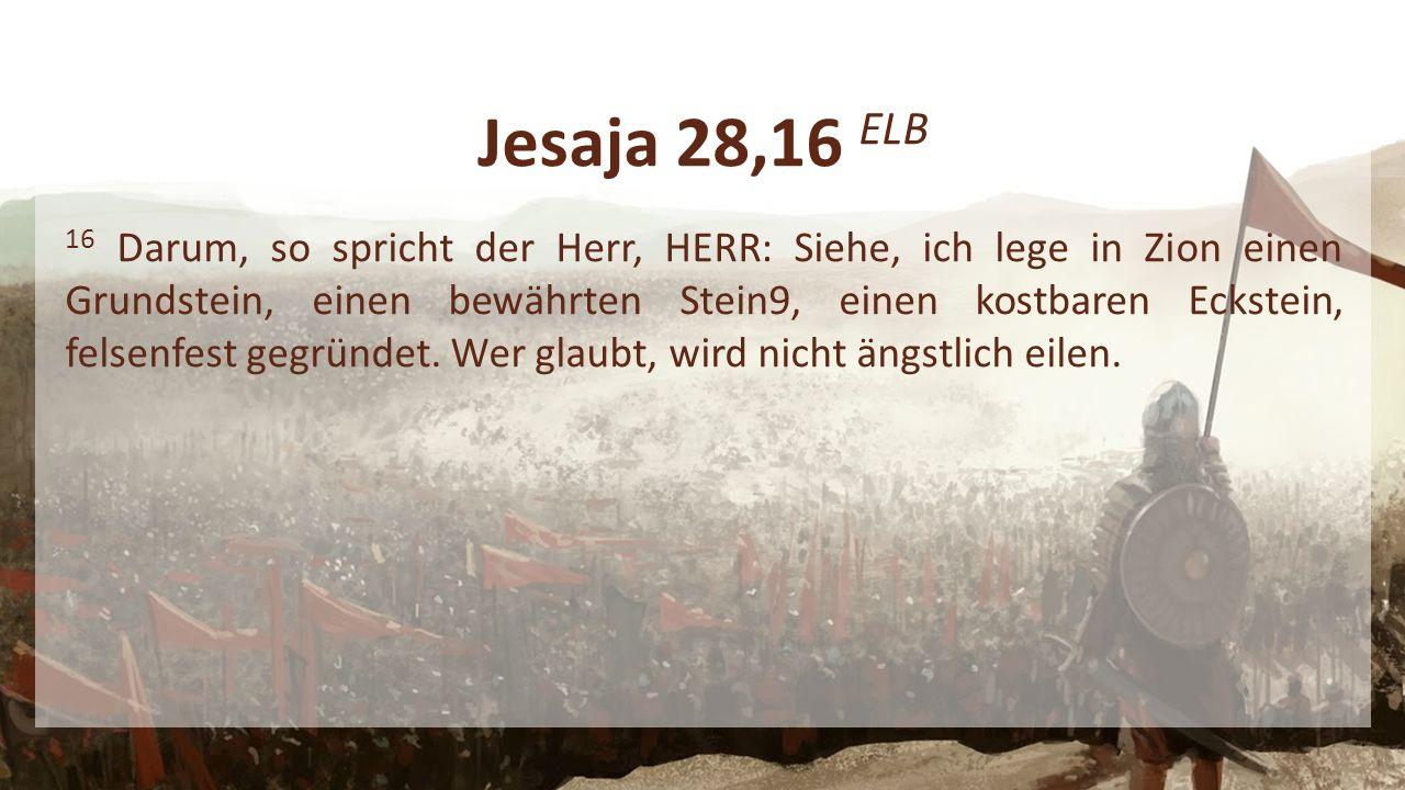 Jesaja 28,16 ELB 16 Darum, so spricht der Herr, HERR: Siehe, ich lege in Zion einen Grundstein, einen bewährten Stein9, einen kostbaren Eckstein, felsenfest gegründet.
