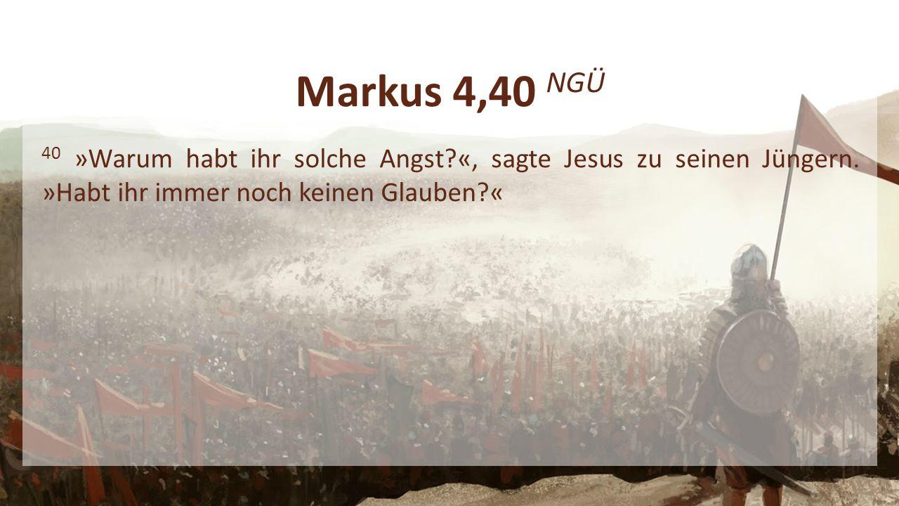 Markus 4,40 NGÜ 40 »Warum habt ihr solche Angst «, sagte Jesus zu seinen Jüngern.