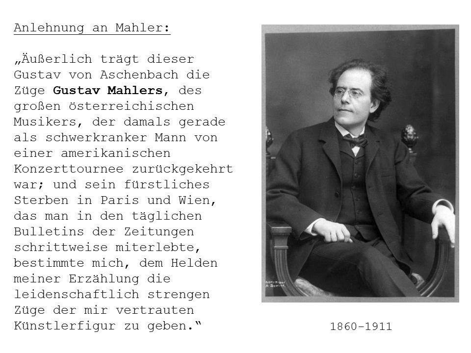 """Anlehnung an Mahler: """"Äußerlich trägt dieser Gustav von Aschenbach die Züge Gustav Mahlers, des großen österreichischen Musikers, der damals gerade als schwerkranker Mann von einer amerikanischen Konzerttournee zurückgekehrt war; und sein fürstliches Sterben in Paris und Wien, das man in den täglichen Bulletins der Zeitungen schrittweise miterlebte, bestimmte mich, dem Helden meiner Erzählung die leidenschaftlich strengen Züge der mir vertrauten Künstlerfigur zu geben. 1860-1911"""
