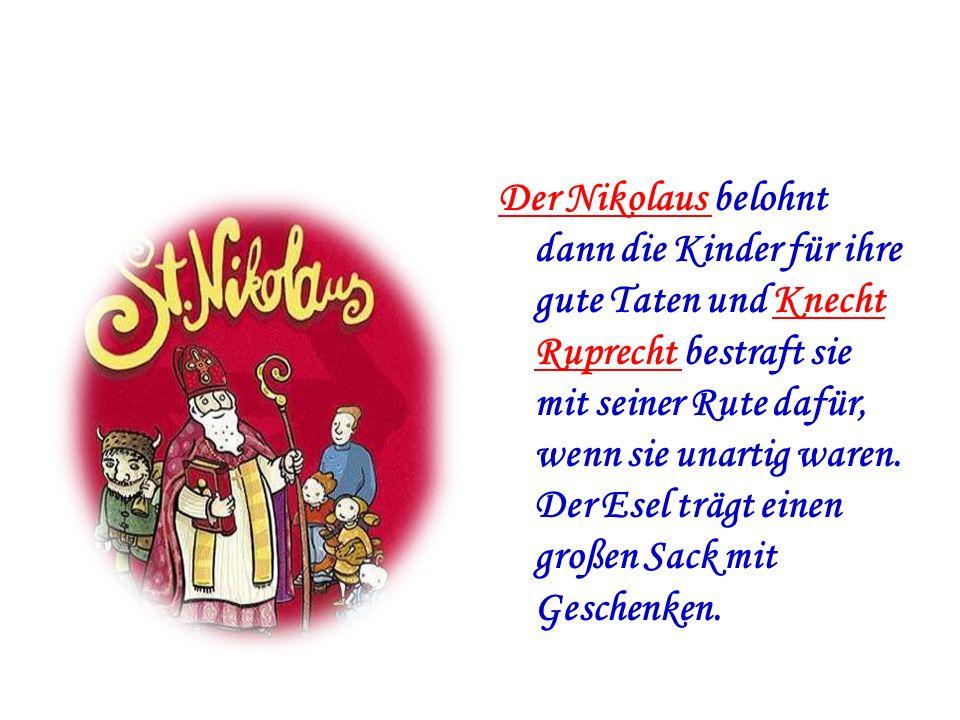 Der Nikolaus belohnt dann die Kinder für ihre gute Taten und Knecht Ruprecht bestraft sie mit seiner Rute dafür, wenn sie unartig waren. Der Esel träg