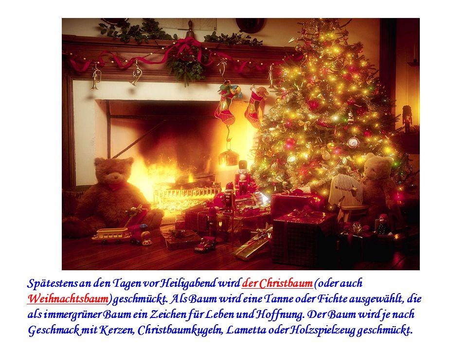 Spätestens an den Tagen vor Heiligabend wird der Christbaum (oder auch Weihnachtsbaum) geschmückt. Als Baum wird eine Tanne oder Fichte ausgewählt, di