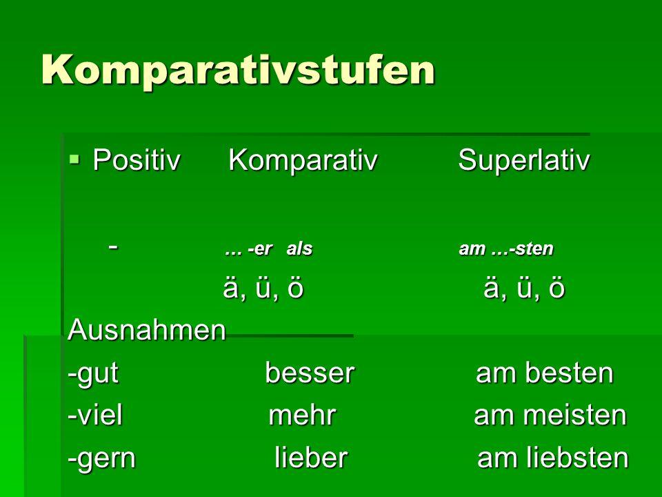 Komparativstufen  Positiv Komparativ Superlativ - … -er als am …-sten - … -er als am …-sten ä, ü, ö ä, ü, ö ä, ü, ö ä, ü, öAusnahmen -gut besser am besten -viel mehr am meisten -gern lieber am liebsten