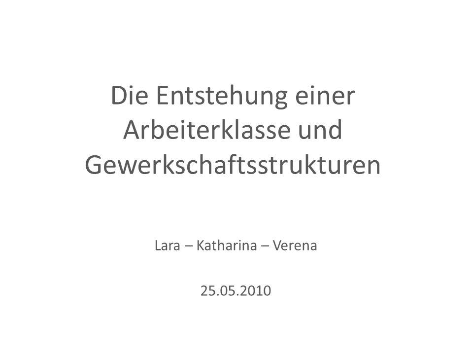 Die Entstehung einer Arbeiterklasse und Gewerkschaftsstrukturen Lara – Katharina – Verena 25.05.2010