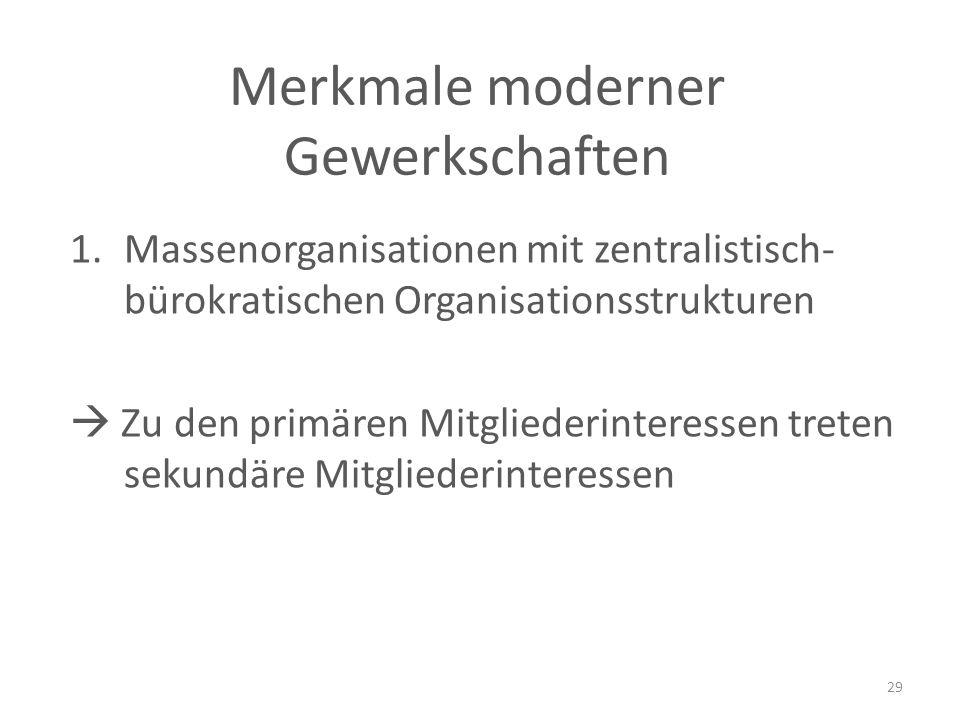 1.Massenorganisationen mit zentralistisch- bürokratischen Organisationsstrukturen  Zu den primären Mitgliederinteressen treten sekundäre Mitgliederinteressen 29 Merkmale moderner Gewerkschaften