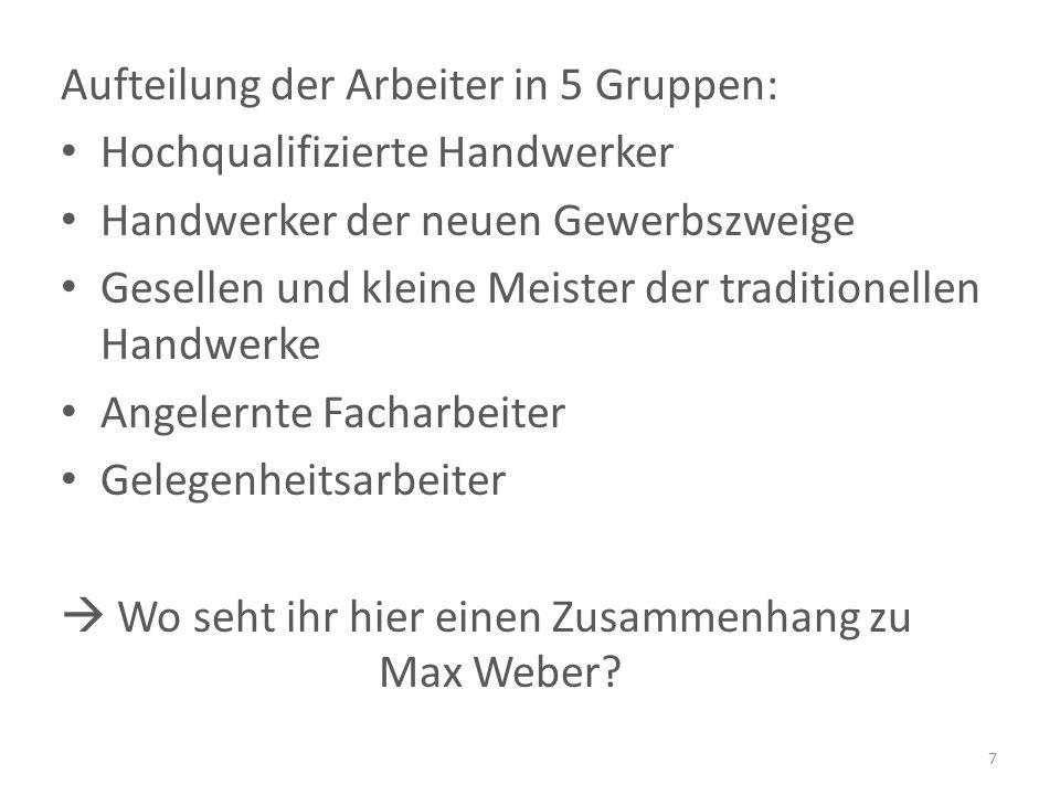 Aufteilung der Arbeiter in 5 Gruppen: Hochqualifizierte Handwerker Handwerker der neuen Gewerbszweige Gesellen und kleine Meister der traditionellen Handwerke Angelernte Facharbeiter Gelegenheitsarbeiter  Wo seht ihr hier einen Zusammenhang zu Max Weber.