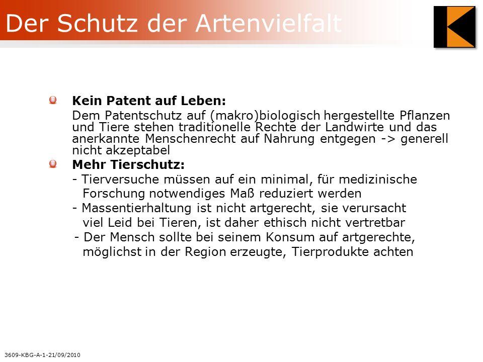 3609-KBG-A-1-21/09/2010 Der Schutz der Artenvielfalt Kein Patent auf Leben: Dem Patentschutz auf (makro)biologisch hergestellte Pflanzen und Tiere stehen traditionelle Rechte der Landwirte und das anerkannte Menschenrecht auf Nahrung entgegen -> generell nicht akzeptabel Mehr Tierschutz: - Tierversuche müssen auf ein minimal, für medizinische Forschung notwendiges Maß reduziert werden - Massentierhaltung ist nicht artgerecht, sie verursacht viel Leid bei Tieren, ist daher ethisch nicht vertretbar - Der Mensch sollte bei seinem Konsum auf artgerechte, möglichst in der Region erzeugte, Tierprodukte achten