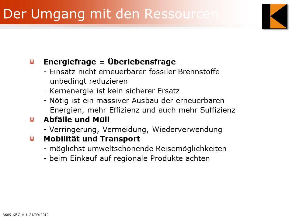 3609-KBG-A-1-21/09/2010 Der Umgang mit den Ressourcen Energiefrage = Überlebensfrage - Einsatz nicht erneuerbarer fossiler Brennstoffe unbedingt reduzieren - Kernenergie ist kein sicherer Ersatz - Nötig ist ein massiver Ausbau der erneuerbaren Energien, mehr Effizienz und auch mehr Suffizienz Abfälle und Müll - Verringerung, Vermeidung, Wiederverwendung Mobilität und Transport - möglichst umweltschonende Reisemöglichkeiten - beim Einkauf auf regionale Produkte achten