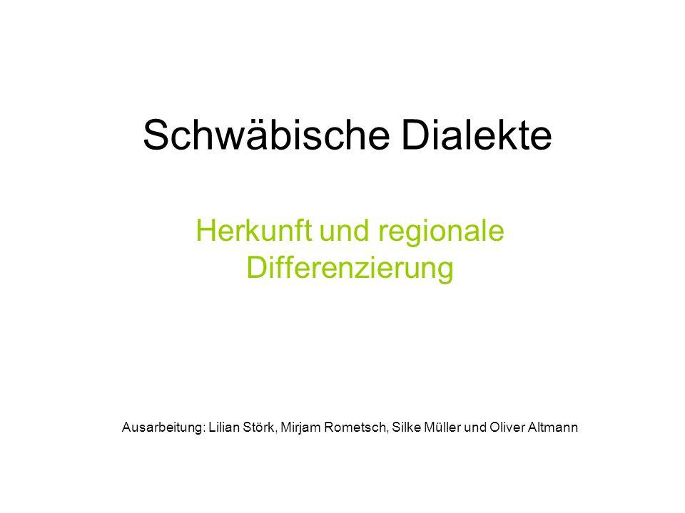 Schwäbische Dialekte Herkunft und regionale Differenzierung Ausarbeitung: Lilian Störk, Mirjam Rometsch, Silke Müller und Oliver Altmann