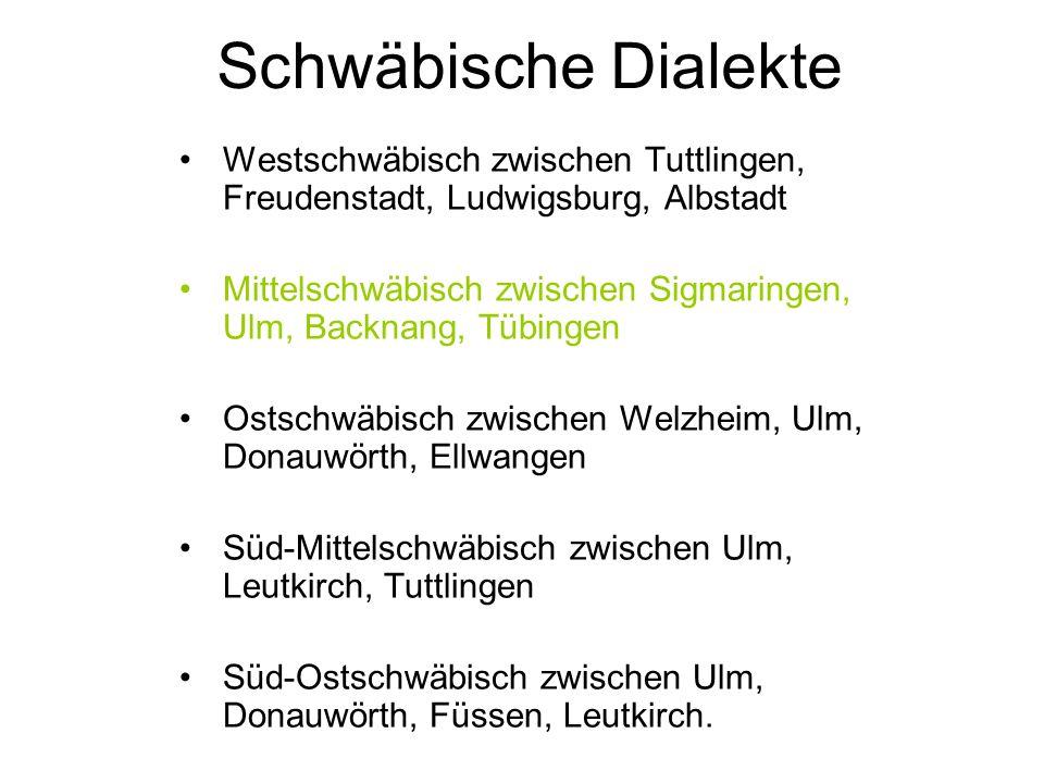 Westschwäbisch zwischen Tuttlingen, Freudenstadt, Ludwigsburg, Albstadt Mittelschwäbisch zwischen Sigmaringen, Ulm, Backnang, Tübingen Ostschwäbisch zwischen Welzheim, Ulm, Donauwörth, Ellwangen Süd-Mittelschwäbisch zwischen Ulm, Leutkirch, Tuttlingen Süd-Ostschwäbisch zwischen Ulm, Donauwörth, Füssen, Leutkirch.