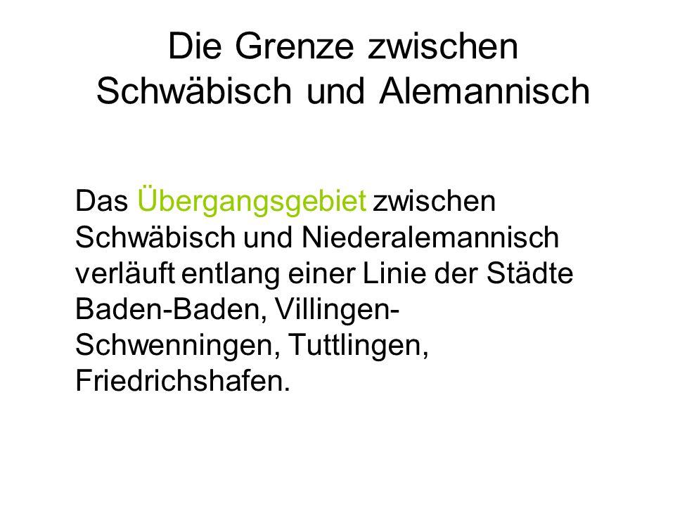 Die Grenze zwischen Schwäbisch und Alemannisch Das Übergangsgebiet zwischen Schwäbisch und Niederalemannisch verläuft entlang einer Linie der Städte Baden-Baden, Villingen- Schwenningen, Tuttlingen, Friedrichshafen.