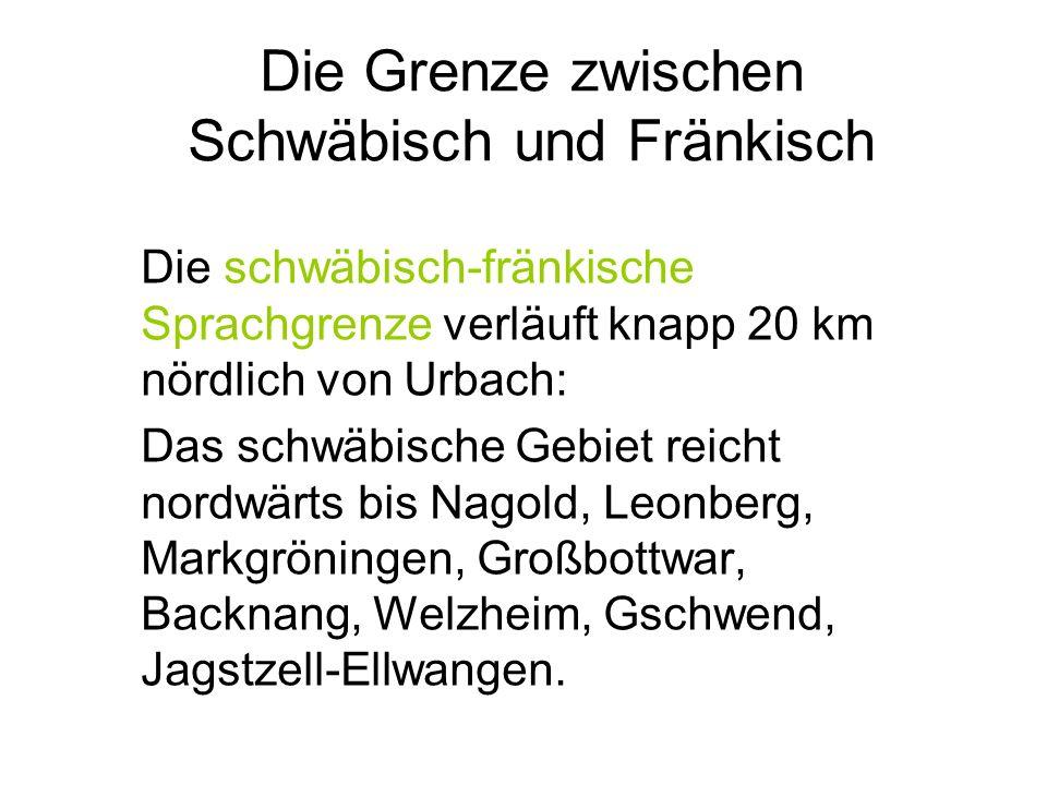 Die Grenze zwischen Schwäbisch und Fränkisch Die schwäbisch-fränkische Sprachgrenze verläuft knapp 20 km nördlich von Urbach: Das schwäbische Gebiet reicht nordwärts bis Nagold, Leonberg, Markgröningen, Großbottwar, Backnang, Welzheim, Gschwend, Jagstzell-Ellwangen.