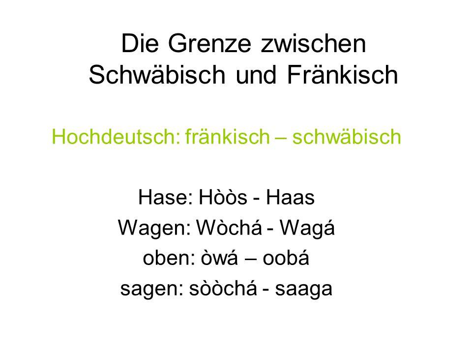 Hochdeutsch: fränkisch – schwäbisch Hase: Hòòs - Haas Wagen: Wòchá - Wagá oben: òwá – oobá sagen: sòòchá - saaga Die Grenze zwischen Schwäbisch und Fränkisch