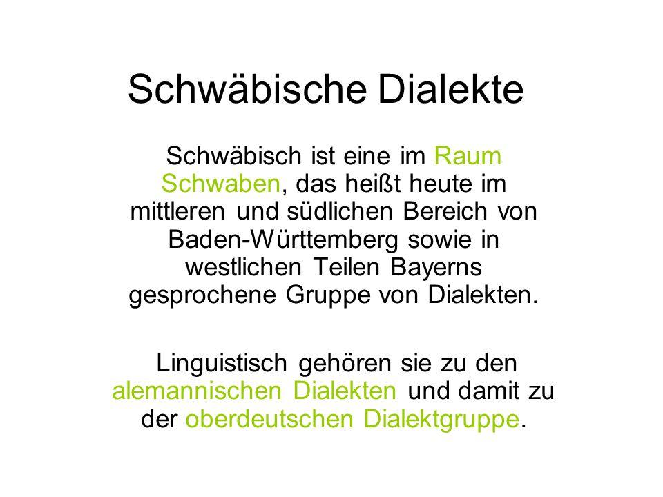 Schwäbische Dialekte Schwäbisch ist eine im Raum Schwaben, das heißt heute im mittleren und südlichen Bereich von Baden-Württemberg sowie in westlichen Teilen Bayerns gesprochene Gruppe von Dialekten.