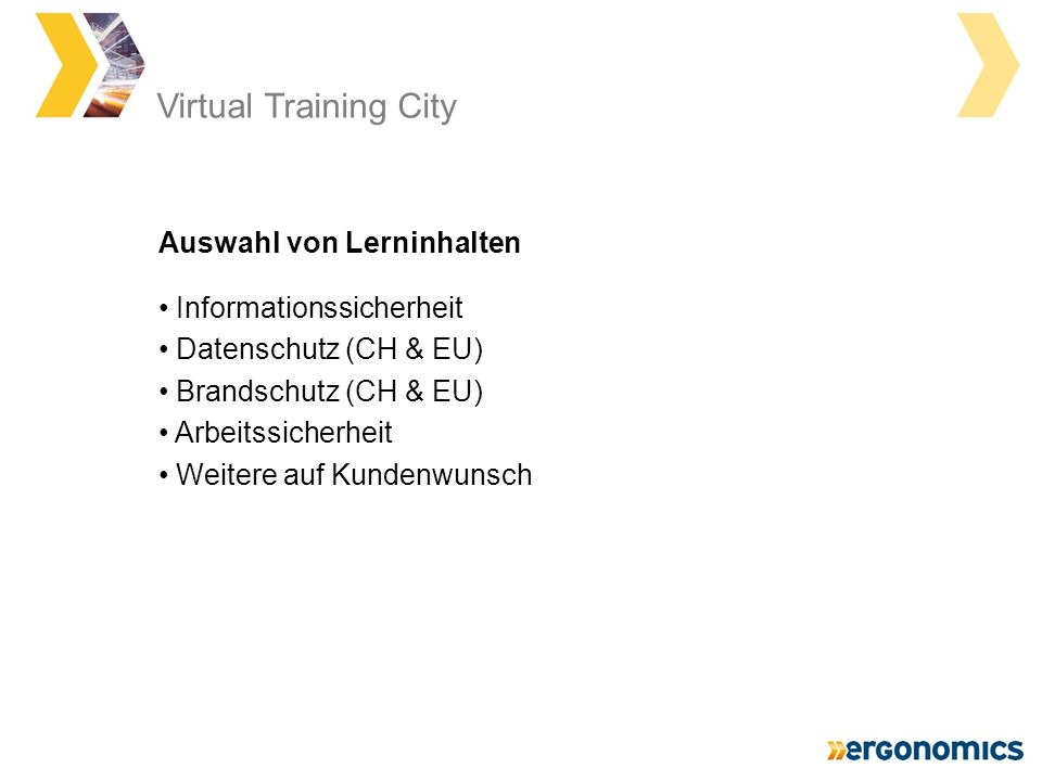Virtual Training City Informationssicherheit Datenschutz (CH & EU) Brandschutz (CH & EU) Arbeitssicherheit Weitere auf Kundenwunsch Auswahl von Lerninhalten