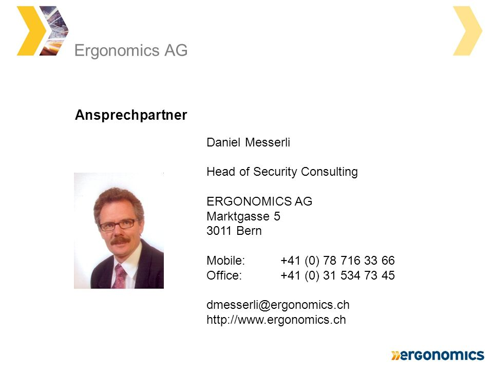 Daniel Messerli Head of Security Consulting ERGONOMICS AG Marktgasse 5 3011 Bern Mobile: +41 (0) 78 716 33 66 Office: +41 (0) 31 534 73 45 dmesserli@ergonomics.ch http://www.ergonomics.ch Ansprechpartner