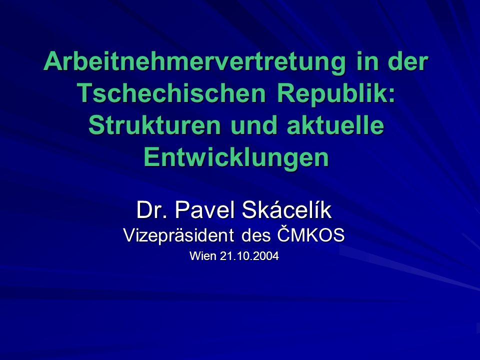Arbeitnehmervertretung in der Tschechischen Republik: Strukturen und aktuelle Entwicklungen Dr. Pavel Skácelík Vizepräsident des ČMKOS Wien 21.10.2004