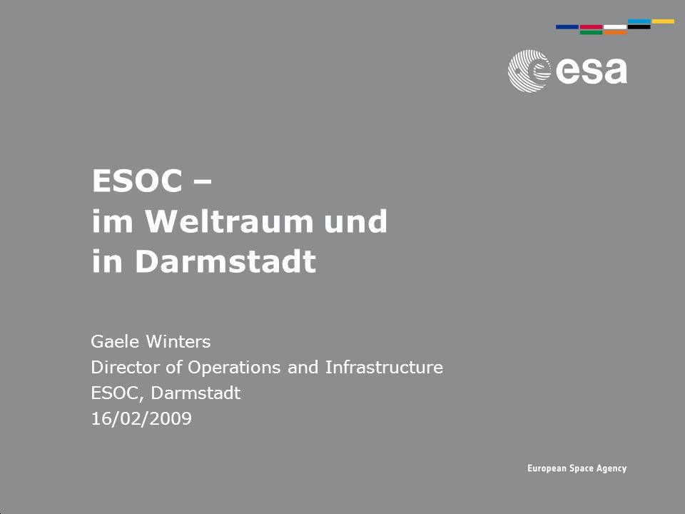 ESOC – im Weltraum und in Darmstadt Gaele Winters Director of Operations and Infrastructure ESOC, Darmstadt 16/02/2009