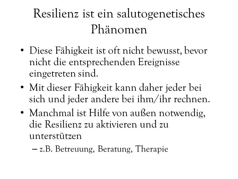 Resilienz ist ein salutogenetisches Phänomen Diese Fähigkeit ist oft nicht bewusst, bevor nicht die entsprechenden Ereignisse eingetreten sind.
