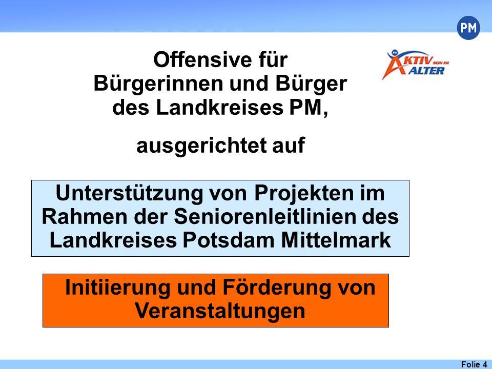 Folie 4 Offensive für Bürgerinnen und Bürger des Landkreises PM, ausgerichtet auf Unterstützung von Projekten im Rahmen der Seniorenleitlinien des Landkreises Potsdam Mittelmark Initiierung und Förderung von Veranstaltungen