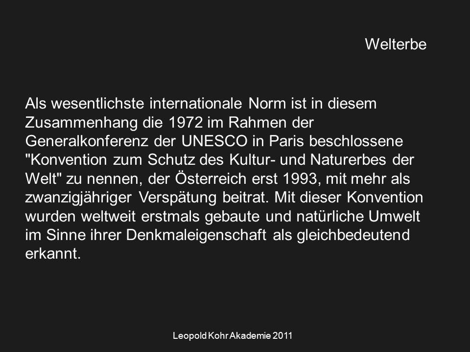 Leopold Kohr Akademie 2011 Welterbe Als wesentlichste internationale Norm ist in diesem Zusammenhang die 1972 im Rahmen der Generalkonferenz der UNESCO in Paris beschlossene Konvention zum Schutz des Kultur- und Naturerbes der Welt zu nennen, der Österreich erst 1993, mit mehr als zwanzigjähriger Verspätung beitrat.
