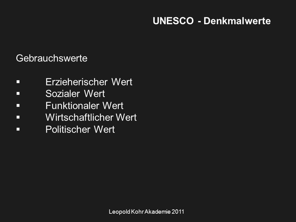 Leopold Kohr Akademie 2011 UNESCO - Denkmalwerte Gebrauchswerte  Erzieherischer Wert  Sozialer Wert  Funktionaler Wert  Wirtschaftlicher Wert  Politischer Wert