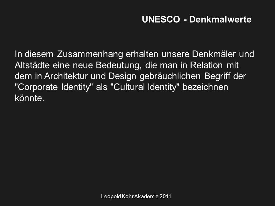 Leopold Kohr Akademie 2011 UNESCO - Denkmalwerte In diesem Zusammenhang erhalten unsere Denkmäler und Altstädte eine neue Bedeutung, die man in Relation mit dem in Architektur und Design gebräuchlichen Begriff der Corporate ldentity als Cultural ldentity bezeichnen könnte.