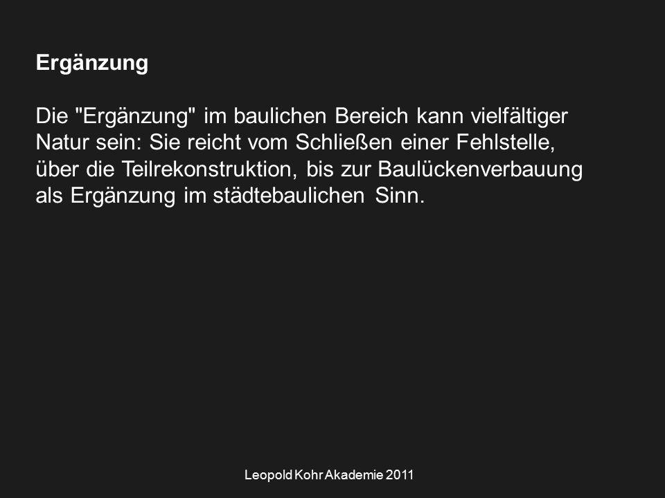 Leopold Kohr Akademie 2011 Ergänzung Die Ergänzung im baulichen Bereich kann vielfältiger Natur sein: Sie reicht vom Schließen einer Fehlstelle, über die Teilrekonstruktion, bis zur Baulückenverbauung als Ergänzung im städtebaulichen Sinn.