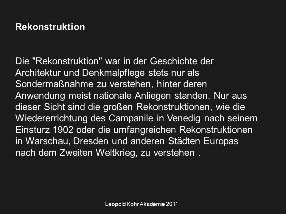 Leopold Kohr Akademie 2011 Rekonstruktion Die Rekonstruktion war in der Geschichte der Architektur und Denkmalpflege stets nur als Sondermaßnahme zu verstehen, hinter deren Anwendung meist nationale Anliegen standen.