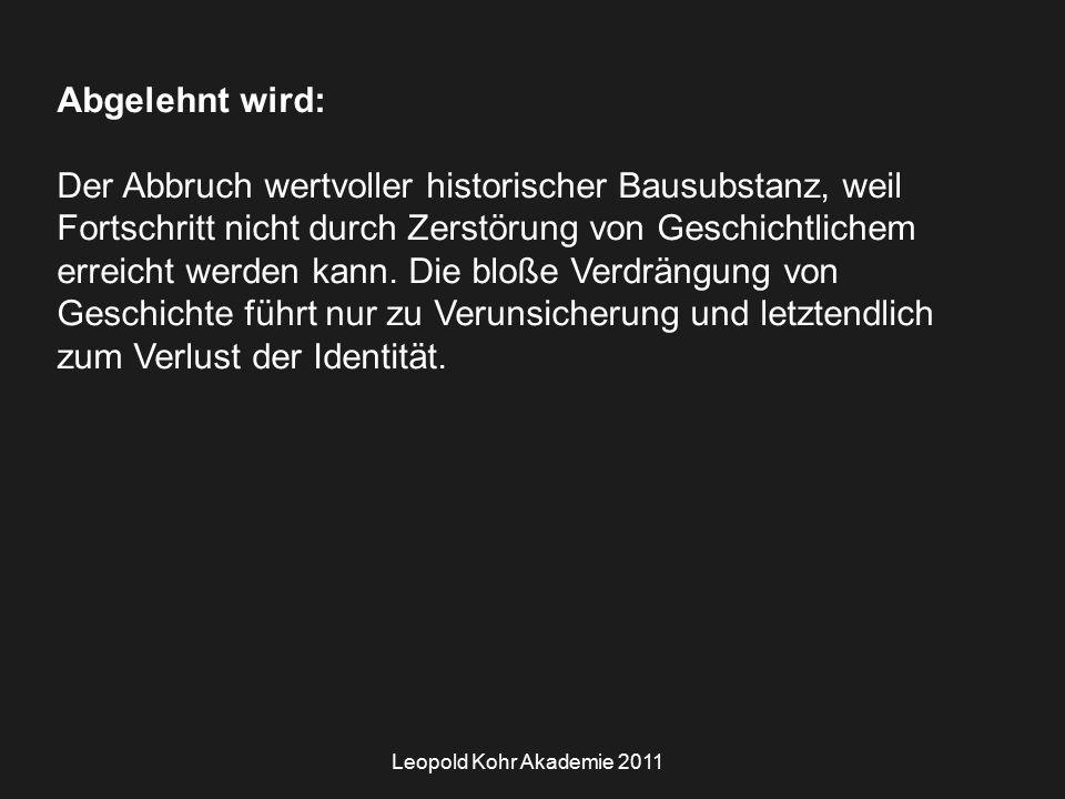 Leopold Kohr Akademie 2011 Abgelehnt wird: Der Abbruch wertvoller historischer Bausubstanz, weil Fortschritt nicht durch Zerstörung von Geschichtlichem erreicht werden kann.